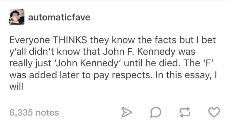 meme - Text - automaticfave Everyone THINKS they know the facts but I bet y'all didn't know that John F. Kennedy was really just 'John Kennedy' until he died. The 'F' was added later to pay respects. In this essay, I will 6,335 notes