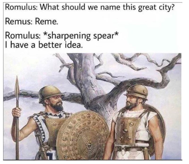 meme - Conquistador - Romulus: What should we name this great city? Remus: Reme. Romulus: *sharpening spear* I have a better idea.