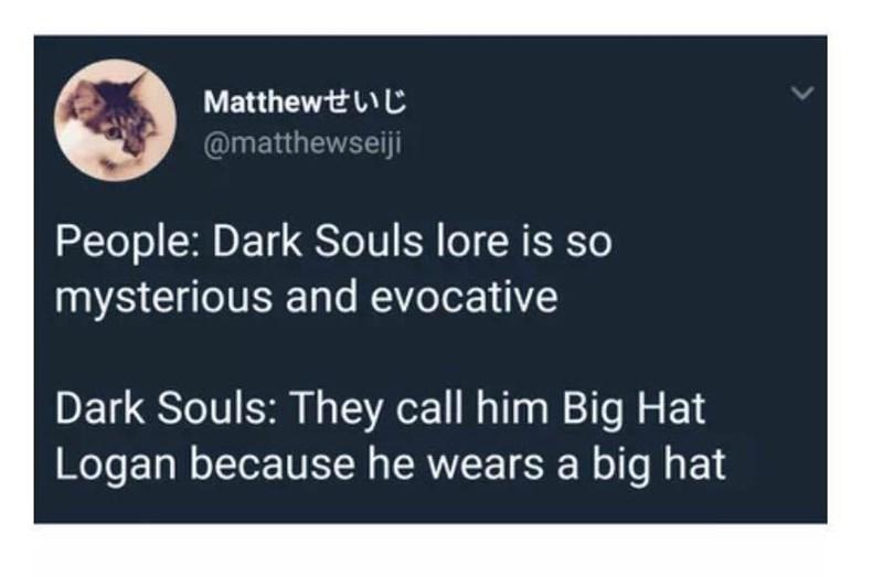 meme - Text - Matthewt @matthewseiji People: Dark Souls lore is so mysterious and evocative Dark Souls: They call him Big Hat Logan because he wears a big hat
