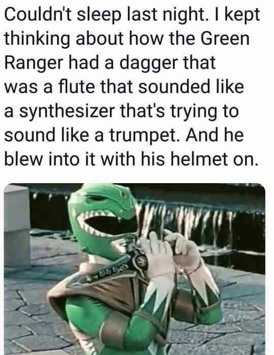 meme - Text - Couldn't sleep last night. I kept thinking about how the Green Ranger had a dagger that was a flute that sounded like a synthesizer that's trying to sound like a trumpet. And he blew into it with his helmet on.