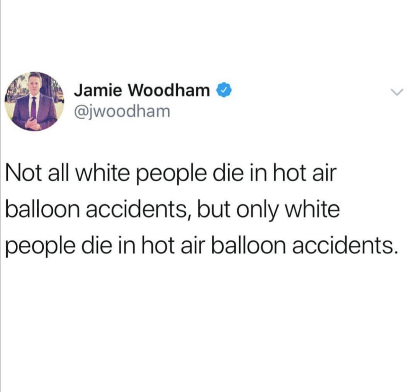meme - Text - Jamie Woodham @jwoodham Not all white people die in hot air balloon accidents, but only white people die in hot air balloon accidents.