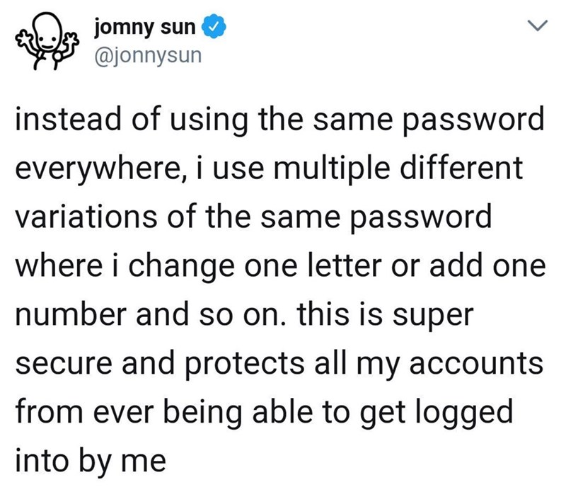 meme - Text - jomny sun @jonnysun instead of using the same password everywhere, i use multiple different variations of the same password where i change one letter or add one number and so on. this is super secure and protects all my accounts from ever being able to get logged into by me