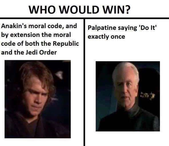meme - Face - WHO WOULD WIN? Anakin's moral code, and by extension the moral code of both the Republic and the Jedi Order Palpatine saying 'Do It' exactly once