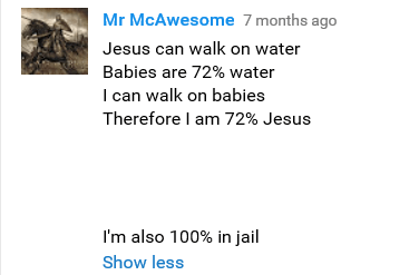 meme - Text - Mr McAwesome 7 months ago Jesus can walk on water Babies are 72% water I can walk on babies Therefore I am 72% Jesus I'm also 100% in jail Show less