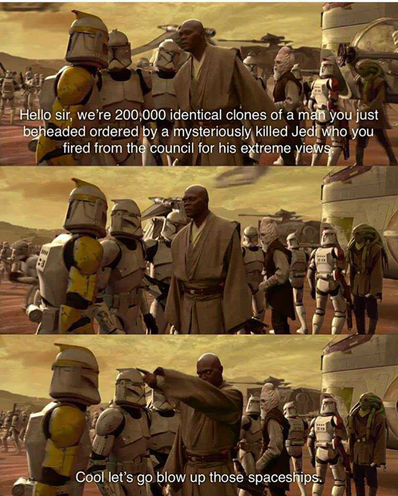 meme - Poster - Hello sir, we're 200,000 identical clones of a man you just beheaded ordered by a mysteriously killed Jedi who you fired from the council for his extreme yiews Cool let's go blow up those spaceships
