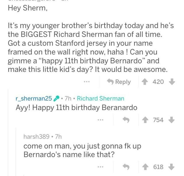 "Text - Hey Sherm, It's my younger brother's birthday today and he's the BIGGEST Richard Sherman fan of all time. Got a custom Stanford jersey in your name framed on the wall right now, haha ! Can you gimme a ""happy 11th birthday Bernardo"" and make this little kid's day? It would be awesome. Reply 420 7h Richard Sherman r_sherman25 Ayy! Happy 11th birthday Beranardo 754 harsh389 7h come on man, you just gonna fk up Bernardo's name like that? 618"