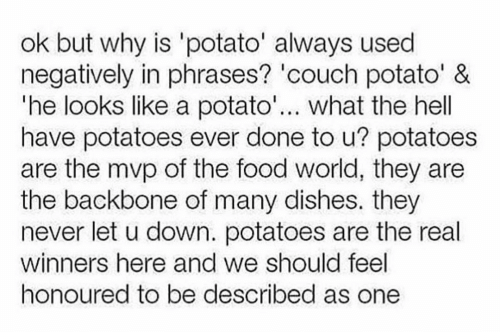 Text - ok but why is 'potato' always used negatively in phrases? 'couch potato' & 'he looks like a potato'... what the hell have potatoes ever done to u? potatoes are the mvp of the food world, they are the backbone of many dishes. they never let u down. potatoes are the real winners here and we should feel honoured to be described as one