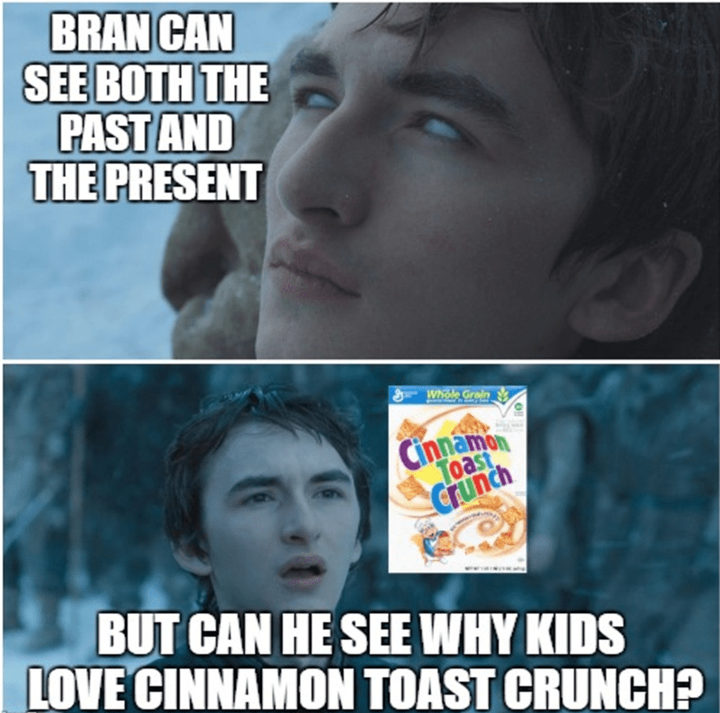 GoT meme about Bran being able to see why kids love Cinnamon Toast Crunch cereal