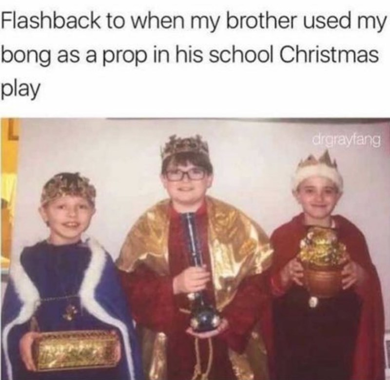 History - Flashback to when my brother used my bong as a prop in his school Christmas play drgrayfang