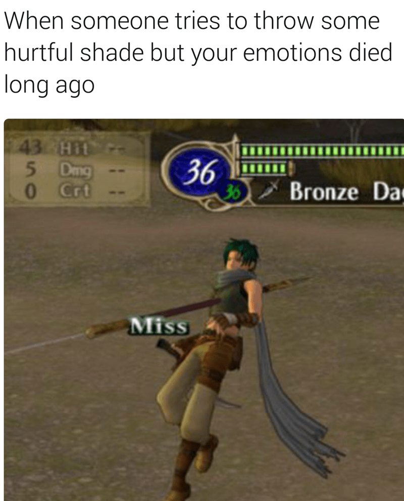 Text - When someone tries to throw some hurtful shade but your emotions died long ago 43 Hit 5 Dmg O Crt 36 36 Bronze Da Miss