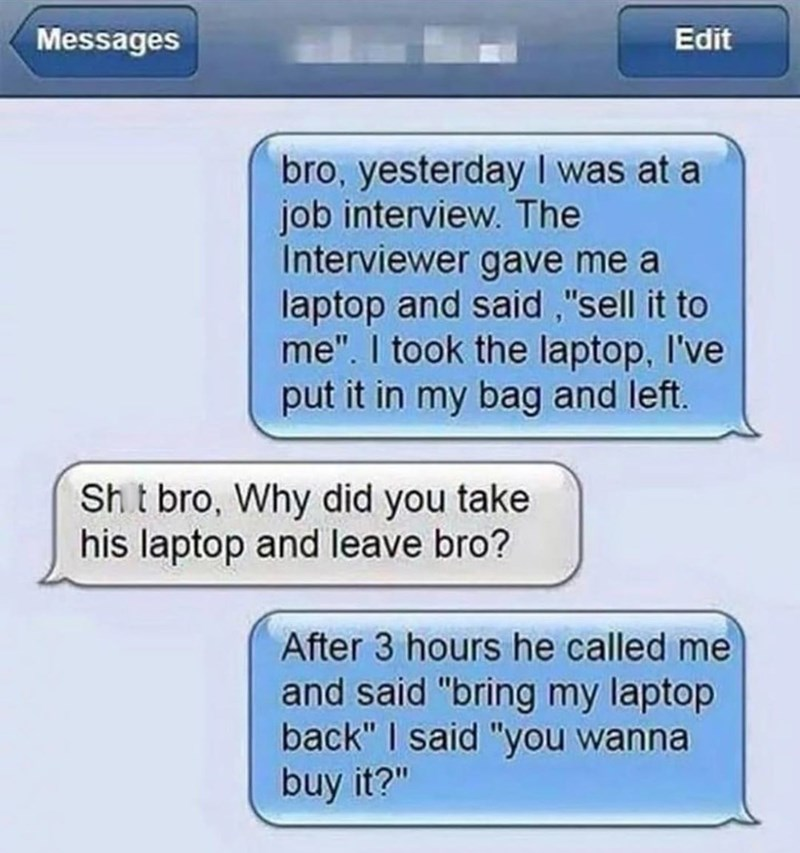 Text conversation where someone tells their friend that they went to a sales job interview where the interviewer asked them to sell a laptop; person takes the laptop and interviewer asks if they can have it back; person 1 asks if they want to buy it back