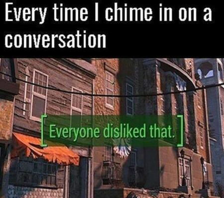 """Caption that reads, """"Every time I chime in on a conversation"""" above text overlay in a video game that reads, """"[Everyone disliked that]"""""""