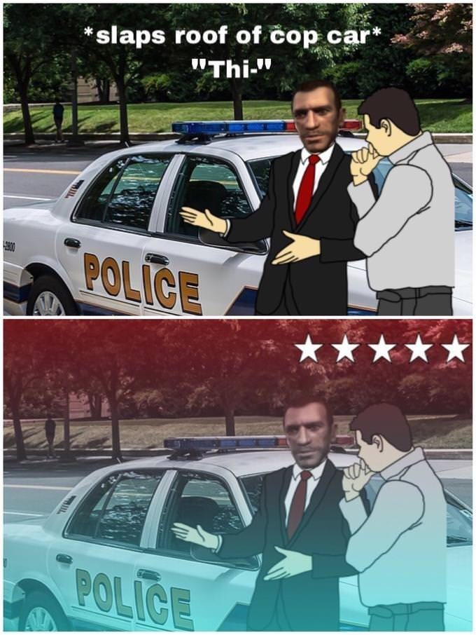 """Motor vehicle - slaps roof of cop car* """"Thi-"""" 00 POLICE POLICE"""