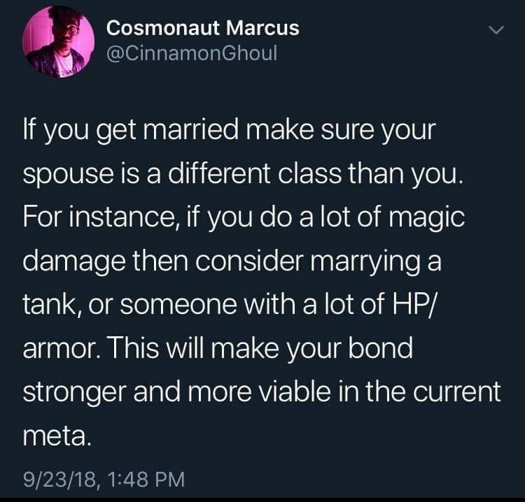 Text - Cosmonaut Marcus @CinnamonGhoul If you get married make sure your spouse is a different class than you. For instance, if you do a lot of magic damage then consider marrying a tank, or someone with a lot of HP/ armor. This will make your bond stronger and more viable in the current meta. 9/23/18, 1:48 PM