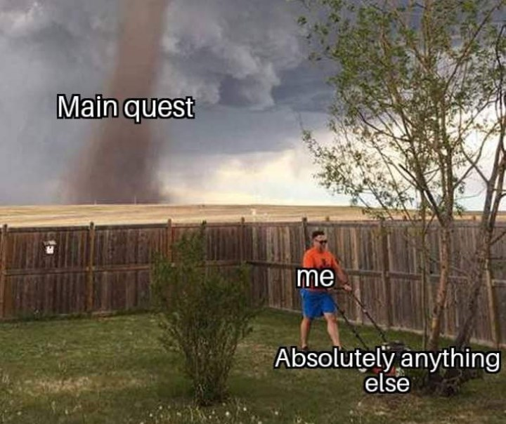 """Object-label meme where a guy mowing a lawn represents """"me,"""" his lawnmower represents, """"absolutely anything else"""" and a tornado coming toward him represents """"main quest"""""""