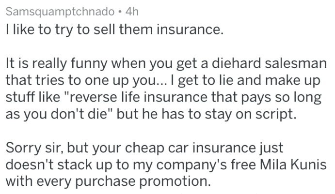 """Text - Samsquamptchnado T like to try to sell them insurance. It is really funny when you get a diehard salesman that tries to one up you... I get to lie and make up stuff like """"reverse life insurance that pays so long you don't die"""" but he has to stay on script. Sorry sir, but your cheap car insurance just doesn't stack up to my company's free Mila Kunis with every purchase promotion."""