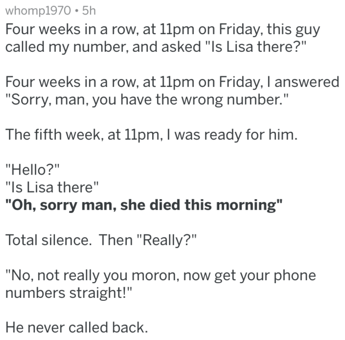 """Text - whomp1970 5h Four weeks in a row, at 11pm on Friday, this guy called my number, and asked """"Is Lisa there?"""" Four weeks in a row, at 11pm on Friday, I answered """"Sorry, man, you have the wrong number."""" The fifth week, at 11pm, I was ready for him. """"Hello?"""" """"Is Lisa there"""" """"Oh, sorry man, she died this morning"""" Total silence. Then """"Really?"""" """"No, not really you moron, now get your phone numbers straight!"""" He never called back"""