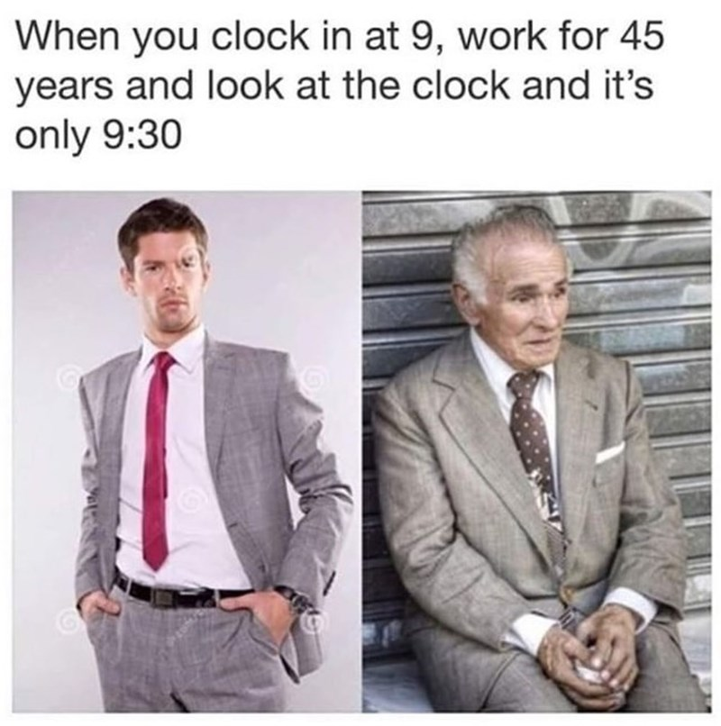"""Caption that reads, """"When you clock in at 9, work for 45 years and look at the clock and it's only 9:30"""" above a stock photo of a guy in a suit, next to a photo of a sad old guy in a suit"""
