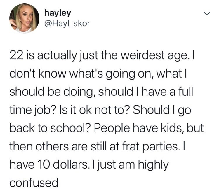 "Tweet that reads, ""22 is actually just the weirdest age. I don't know what's going on, what I should be doing, should I have a full-time job? Is it okay not to? Should I go back to school? People have kids, but then others are still at frat parties. I have ten dollars. I just am highly confused"""