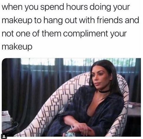 meme about being disappointed no one notices your makeup with picture of Kim Kardashian looking insulted
