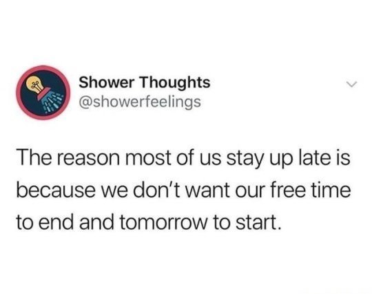 "Shower Thoughts tweet that reads, ""The reason most of us stay up late is because we don't want our free time to end and tomorrow to start"""