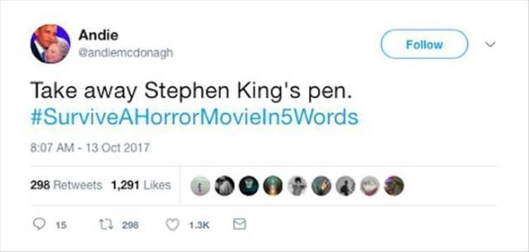 Text - Andie Follow @andiemcdonagh Take away Stephen King's pen. #SurviveAHorrorMovieln5Words 8:07 AM-13 Oct 2017 298 Retweets 1,291 Likes t 298 15 1.3K