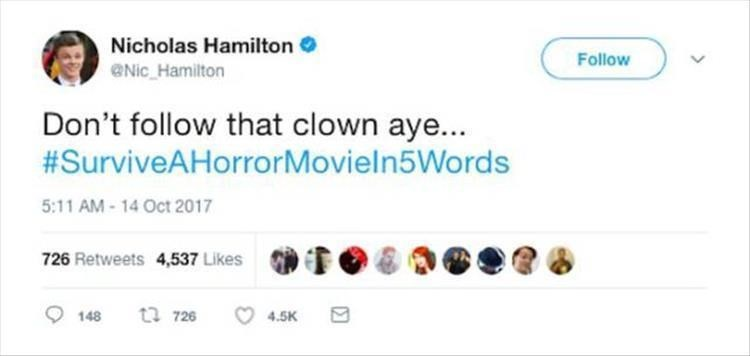 Text - Nicholas Hamilton Follow Nic Hamilton Don't follow that clown aye... #SurviveAHorrorMovieln5Words 5:11 AM-14 Oct 2017 726 Retweets 4,537 Likes ta726 148 4.5K