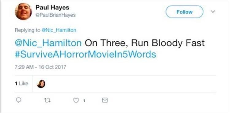 Text - Paul Hayes @PaulBrianHayes Follow Replying to @Nic Hamilton @Nic_Hamilton On Three, Run Bloody Fast #SurviveAHorrorMovieln5Words 7:29 AM- 16 Oct 2017 1 Like
