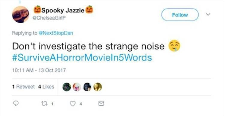 Text - Spooky Jazzie Follow @ChelseaGirP Replying to ENextStopDan Don't investigate the strange noise #SurviveAHorrorMovieln5Words 10:11 AM-13 Oct 2017 1 Retweet 4 Likes