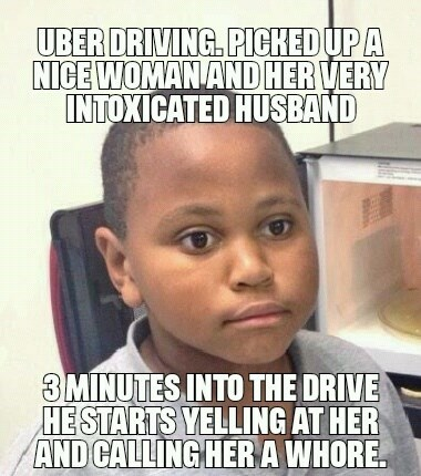 Forehead - UBER DRIVING. PICHED UPA NICE WOMAN ANDHERVERY INTOXICATED HUSBAND 3MINUTES INTO THE DRIVE HESTARTS YELLING AT HER AND CALLING HERA WHORE
