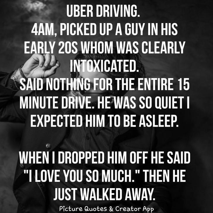"""Font - UBER DRIVING 4AM, PICKED UP A GUY IN HIS EARLY 20S WHOM WAS CLEARLY INTOXICATED. SAID NOTHING FOR THE ENTIRE 15 MINUTE DRIVE. HEWAS SO QUIETI EXPECTED HIM TO BE ASLEEP. WHEN I DROPPED HIM OFF HE SAID """"I LOVE YOU SO MUCH."""" THEN HE JUST WALKED AWAY Picture Quotes & Creator ApP"""