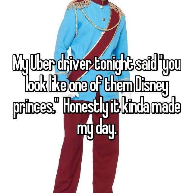 Clothing - My Uber diver tonight safdyou Tbok like one of them Disney princess Honestlyit kindamade my day.