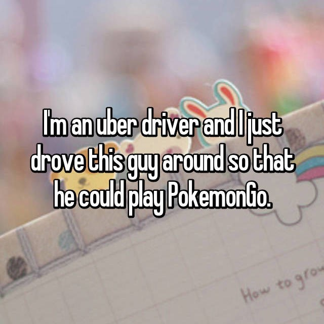 Text - Im an uber driver and lust drove this quy around so that he could play Pokemonto. How to grow
