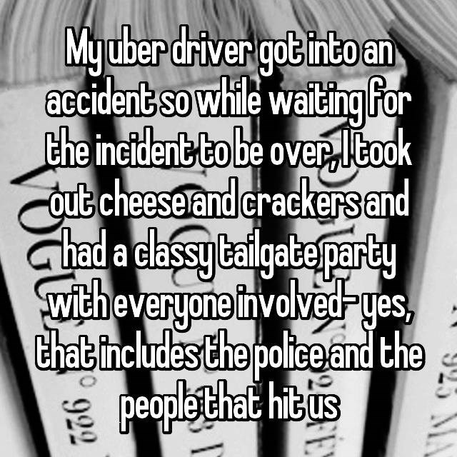 Text - Myuber driver got into an accident so while waiting For the incident to be overltook qute cheesetand erackersand had a cassylaigabepary witheveryone involvedyes that includes the policeand the peaple that hit tus 923 A 922