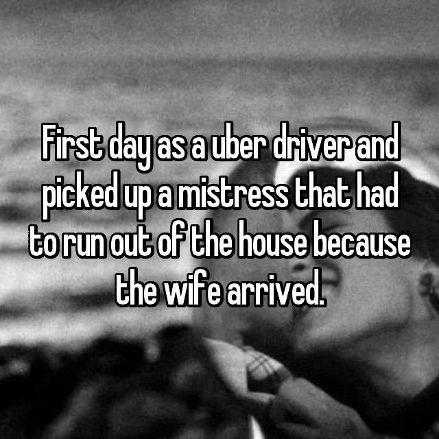 Text - First day as auber driverand picked upamistress that had torun out of the house because the wife arrived.
