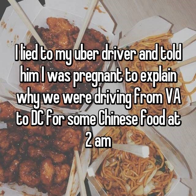 Dish - ied to my dber driver and told himlwas pregnant bo explain whywe were driving From VA to DC For some Chinese food at 2am