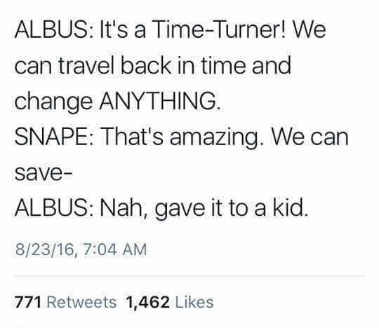 Text - ALBUS: It's a Time-Turner! We can travel back in time and change ANYTHING SNAPE: That's amazing. We ca save- ALBUS: Nah, gave it to a kid. 8/23/16, 7:04 AM 771 Retweets 1,462 Likes