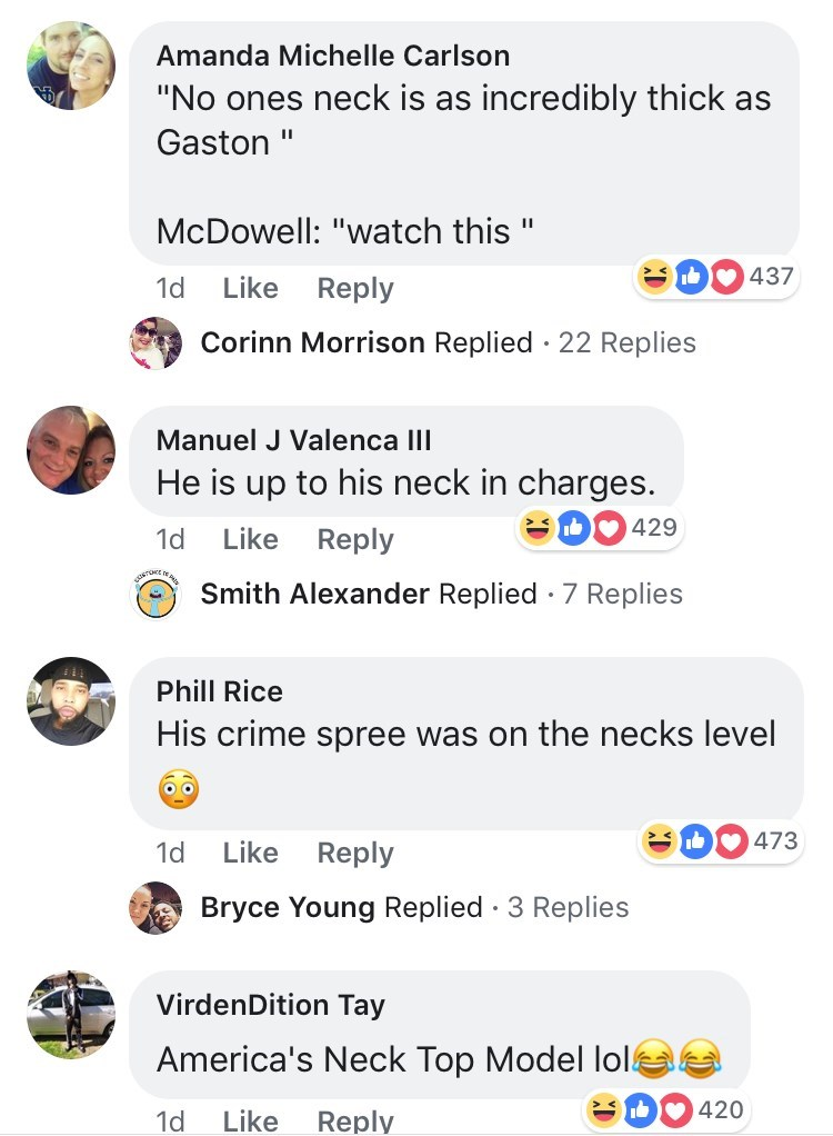 """Text - Amanda Michelle Carlson """"No ones neck is as incredibly thick as Gaston II McDowell: """"watch this S 437 Like Reply 1d Corinn Morrison Replied 22 Replies Manuel J Valenca III He is up to his neck in charges. 429 Like Reply 1d Smith Alexander Replied 7 Replies . Phill Rice His crime spree was on the necks level 473 1d Like Reply Bryce Young Replied 3 Replies . VirdenDition Tay America's Neck Top Model lol b 420 Like 1d Reply"""