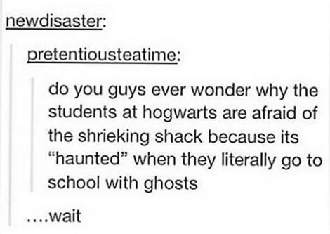 shower thought about harry potter of why are they afraid of the haunted shack if they go to school with ghosts