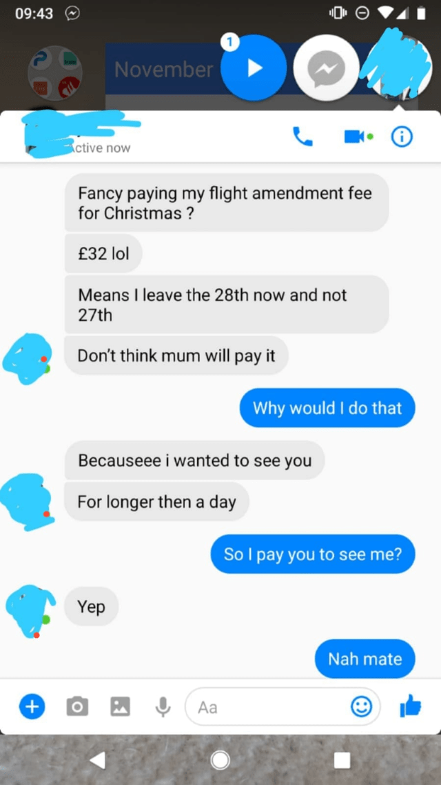 Text - 09:43 1 November i ctive now Fancy paying my flight amendment fee for Christmas? £32 lol Means I leave the 28th now and not 27th Don't think mum will pay it Why would I do that Becauseee i wanted to see you For longer then a day So I pay you to see me? Yep Nah mate + Aa