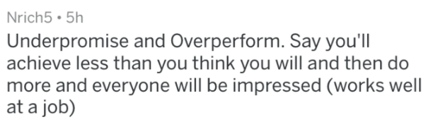 Text - Nrich5 5h Underpromise and Overperform. Say you'll achieve less than you think you will and then do more and everyone will be impressed (works well at a job)