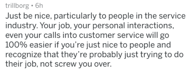 Text - trillborg 6h Just be nice, particularly to people in the service industry. Your job, your personal interactions, even your calls into customer service will go 100% easier if you're just nice to people and recognize that they're probably just trying to do their job, not screw you over.