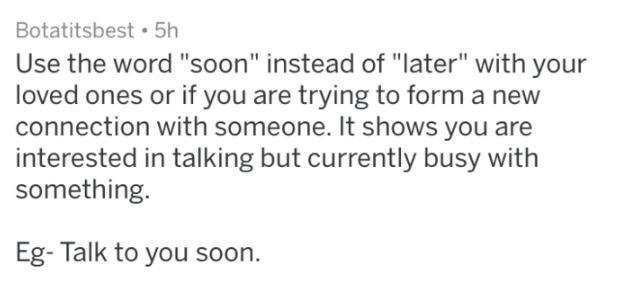 "Text - Botatitsbest 5h Use the word ""soon"" instead of ""later"" with your loved ones or if you are trying to form a new connection with someone. It shows you are interested in talking but currently busy something. Eg- Talk to you soon."