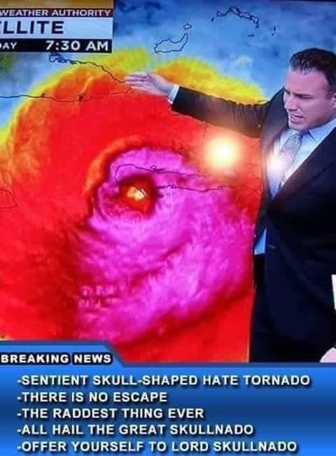 News - WEATHER AUTHORITY LLITE 7:30 AM AY BREAKING NEWS SENTIENT SKULL-SHAPED HATE TORNADO -THERE IS NO ESCAPE -THE RADDEST THING EVER ALL HAIL THE GREAT SKULLNADO OFFER YOURSELF TO LORD SKULLNADO
