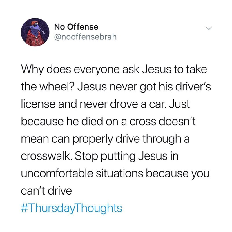 Text - No Offense @nooffensebrah BRAH Why does everyone ask Jesus to take the wheel? Jesus never got his driver's license and never drove a car. Just because he died on a cross doesn't mean can properly drive through a crosswalk. Stop putting Jesus in uncomfortable situations because you can't drive #ThursdayThoughts