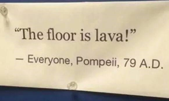 """Text - """"The floor is lava!"""" - Everyone, Pompeii, 79 A.D."""