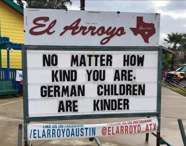 sign outside building NO MATTER HOW KIND YOU ARE GERMAN CHILDREN ARE KINDER IN TULLUW US ON INSTAGRAM LIKE US ON FACEBOUR /ELARROYOAUSTIN @ELARROYO ATX