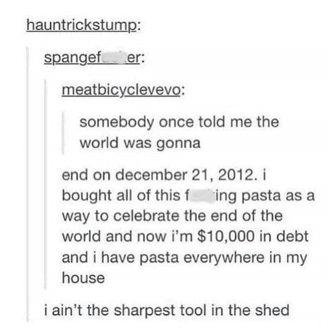 """Tumblr post that reads, """"Somebody once told me the world was gonna ... end on December 21st, 2012. I bought all this f*cking pasta as a way to celebrate the end of the world and now I'm $10,000 in debt and I have pasta everywhere in my house ... I ain't the sharpest tool in the shed"""""""
