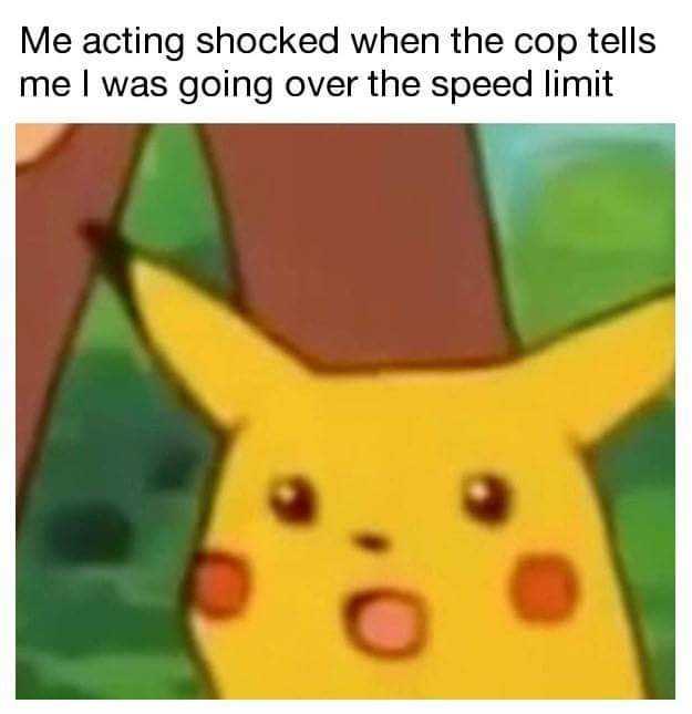 """'Surprised Pikachu' meme with a caption that reads, """"Me acting shocked when the cop tells me I was going over the speed limit"""""""