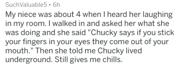 "Text - SuchValuable5 6h My niece was about 4 when I heard her laughing in my room. I walked in and asked her what she was doing and she said ""Chucky says if you stick your fingers in your eyes they come out of your mouth."" Then she told me Chucky lived underground. Still gives me chills."